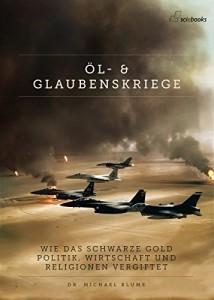 Öl- und Glaubenskriege: Wie das schwarze Gold Politik, Gesellschaft und Religionen vergiftet