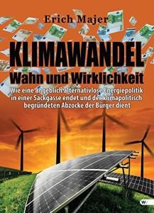 Klimawandel - Wahn und Wirklichkeit: Wie eine angeblich alternativlose Energiepolitik in einer Sackgasse endet und der klimapolitisch begründeten Abzocke der Bürger dient